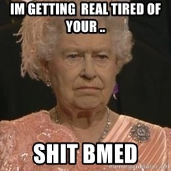 Queen Elizabeth Meme - Im GETTING  real tiREd of your .. Shit bmed