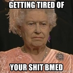 Queen Elizabeth Meme - Getting tired of Your shit BMED