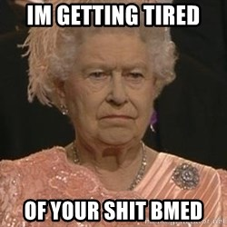 Queen Elizabeth Meme - Im getting Tired  Of Your shit BMED