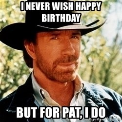 Brutal Chuck Norris - I NEVER WISH HAPPY BIRTHDAY But for pat, I DO