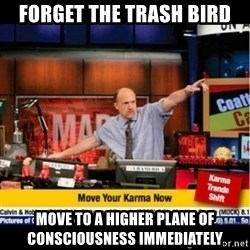 Mad Karma With Jim Cramer - Forget the trash BIRD Move to a higher plane of consciousness immediately
