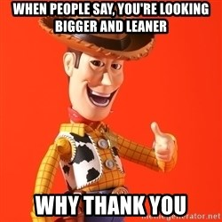 Perv Woody - When people say, you're looking bigger and leaner Why thank you