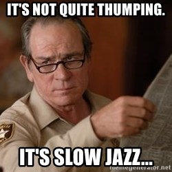 Tommy Lee Jones  - It's not quite thumping. It's Slow Jazz...