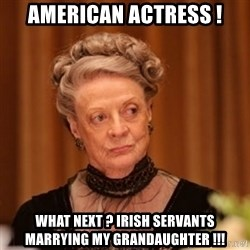 Dowager Countess of Grantham - American actress ! what next ? Irish servants marrying my grandaughter !!!