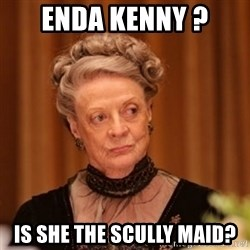 Dowager Countess of Grantham - Enda Kenny ? is she the scully maid?