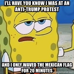 Only Cried for 20 minutes Spongebob - I'll have you know I was at an anti-trump protest and I only waved the mexican flag for 20 minutes