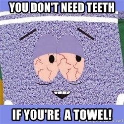 Towelie - You don't need teeth If you're  a towel!