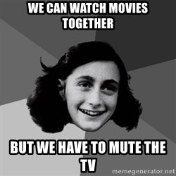 Anne Frank Lol - we can watch movies together but we have to mute the tv