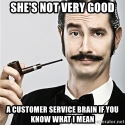 Snob - she's not very good  a customer Service brain if you know what I mean