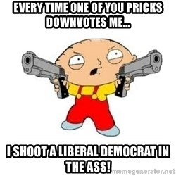Stewie Griffin - Every time one of you pricks downvotes me... I shoot a LIberal Democrat in the ass!