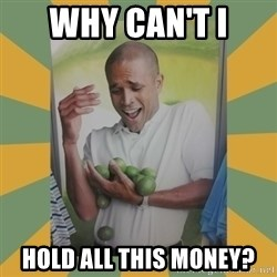 Why can't I hold all these limes - why can't I HOLD ALL THIS MONEY?