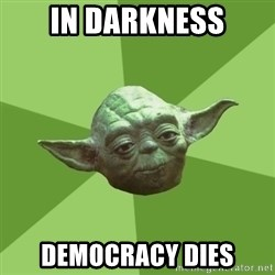 Advice Yoda Gives - In Darkness DEmocracy dies