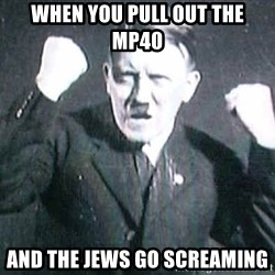 Successful Hitler - When you pull out the mp40 and the jews go screaming