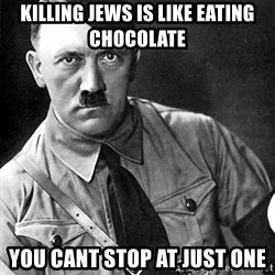 Hitler Advice - KILLING JEWS IS LIKE EATING CHOCOLATE YOU CANT STOP AT JUST ONE