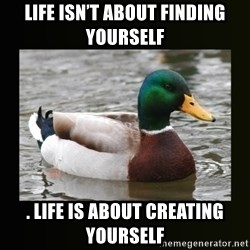 good advice duck - Life isn't about finding yourself . LIFE IS ABOUT CREATING YOURSELF