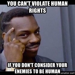 You Can't If You Don't - you can't violate human rights if you don't consider your enemies to be human