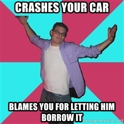 Douchebag Roommate - crashes your car blames you for letting him borrow it