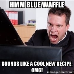Angry Computer User - hmm blue waffle sounds like a cool new recipe, omg!