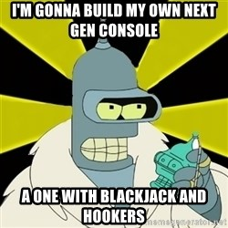 Bender IMHO - i'm gonna build my own next gen console  a one with blackjack and hookers