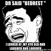 "Laughing - Dr said ""bedrest "" I looked at .My 4yr old and laughed and laughed"
