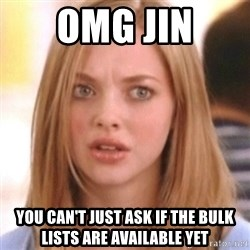 OMG KAREN - OMG JIN YOU CAN'T JUST ASK IF THE BULK LISTS ARE AVAILABLE YET