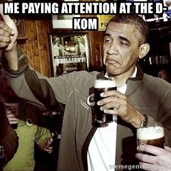Drunk Obama  - me paying attention at the d-kom