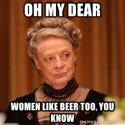 Dowager Countess of Grantham - OH MY DEAR WOMEN LIKE BEER TOO, YOU KNOW