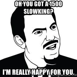 Are you serious face  - Oh you got a 1500 SLOWKING?  I'm really happy for you.