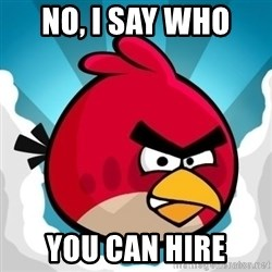 Angry Bird - no, i say who  YOU can hire