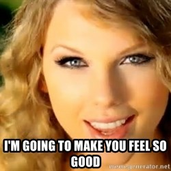 Taylor Swift -  I'm going to make you feel so good