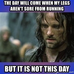 but it is not this day - the day will come when my legs aren't sore from running but it is not this day