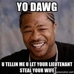 Yo Dawg - Yo dawg U tellin me u let Your lieuTenant steal your wife
