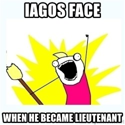All the things - Iagos face When he became liEutenant