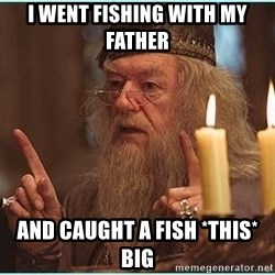 dumbledore fingers - I went fishing with my father and caught a fish *this* big
