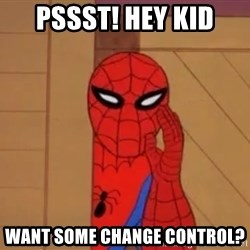 Spidermanwhisper - PSSST! Hey kid WANT SOME CHANGE control?