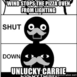 Shut Down Everything - Wind stops the pizza oven from liGhting Unlucky carrie