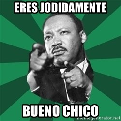 Martin Luther King jr.  - eres jodidamente  bueno chico