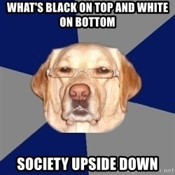 Racist Dawg - what's black on top and white on bottom society upside down