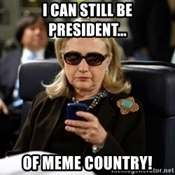 Hillary Clinton Texting - I can still be President... Of Meme Country!