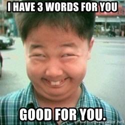 Lolwtf - i have 3 words for you good for you.