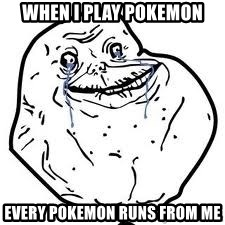 forever alone 2 - When i play pOkemon Every pokemon runs from me