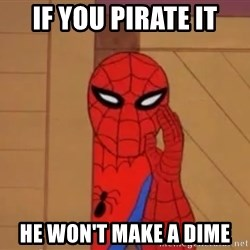 Spidermanwhisper - if you pirate it he won't make a dime