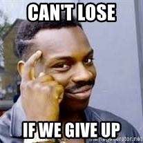 Black guy thinking  - Can't lose if we give up