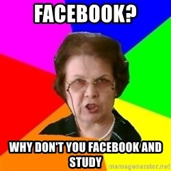 teacher - Facebook? Why don't you Facebook and study