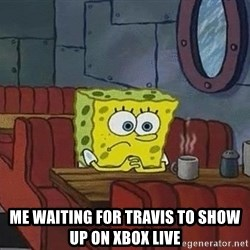 Coffee shop spongebob -  Me waiting for Travis to show up on Xbox live