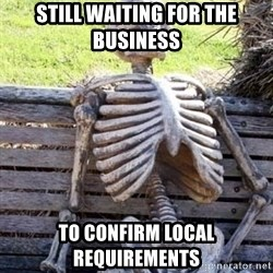 Waiting skeleton meme - STILL waiting for the business to confirm local requirements