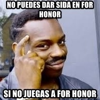 Black guy thinking  - No puedes dar sida en for honor si no juegas a for honor