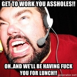 Angry Gamer - get to work you assholes!! oh..and we'll be having fuck you for lunch!!