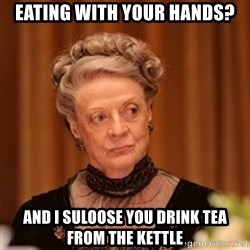 Dowager Countess of Grantham - Eating with your hands? And I suloose you drink tea from the kettle