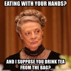 Dowager Countess of Grantham - Eating with your hands? And I suppose you drink TEA from the bag?